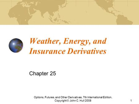 Weather, Energy, and Insurance Derivatives Chapter 25 Options, Futures, and Other Derivatives, 7th International Edition, Copyright © John C. Hull 20081.