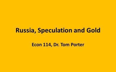 Russia, Speculation and Gold Econ 114, Dr. Tom Porter.