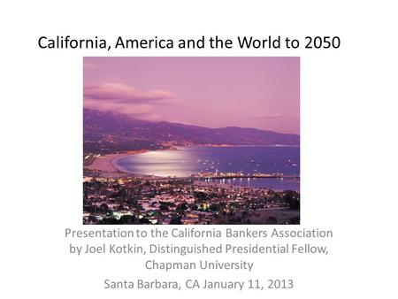 California, America and the World to 2050 Presentation to the California Bankers Association by Joel Kotkin, Distinguished Presidential Fellow, Chapman.