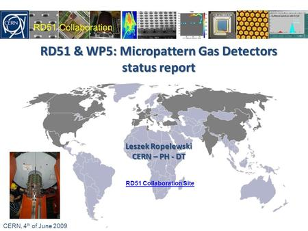 RD51 & WP5: Micropattern Gas Detectors status report Leszek Ropelewski CERN – PH - DT CERN, 4 th of June 2009 RD51 Collaboration Site.