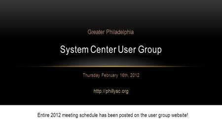 Thursday February 16th, 2012  System Center User Group Greater Philadelphia Entire 2012 meeting schedule has been posted on the user.