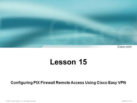 © 2004, Cisco Systems, Inc. All rights reserved. CSPFA 3.2—15-1 Lesson 15 Configuring PIX Firewall Remote Access Using Cisco Easy VPN.