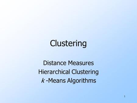 1 Clustering Distance Measures Hierarchical Clustering k -Means Algorithms.