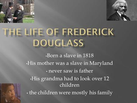 Born a slave in 1818 His mother was a slave in Maryland never saw is father His grandma had to look over 12 children the children were mostly his family.