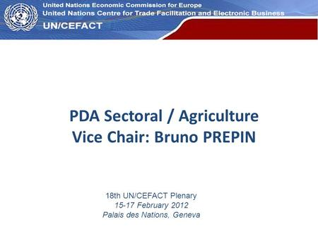 UN Economic Commission for Europe PDA Sectoral / Agriculture Vice Chair: Bruno PREPIN 18th UN/CEFACT Plenary 15-17 February 2012 Palais des Nations, Geneva.