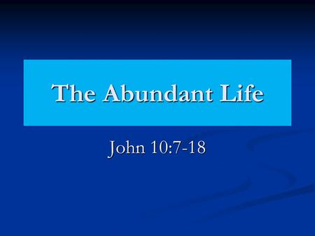 "The Abundant Life John 10:7-18. ""Might have it more abundantly""… Literally, that they may have abundance, or that which abounds. The word denotes that."