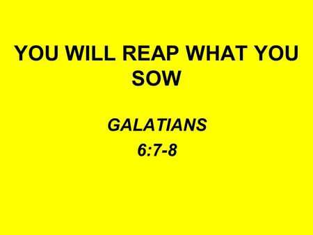 YOU WILL REAP WHAT YOU SOW GALATIANS 6:7-8. WHAT ARE YOU SOWING? FRIENDSHIP WITH THE WORLD YOU WILL REAP ENMITY WITH GOD –James 4:4 –Romans 8:5-8 –1 John.