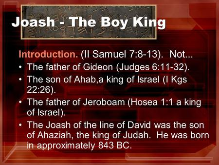 Joash - The Boy King Introduction. (II Samuel 7:8-13). Not... The father of Gideon (Judges 6:11-32). The son of Ahab,a king of Israel (I Kgs 22:26). The.