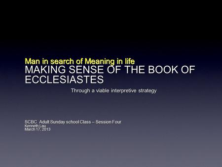 Man in search of Meaning in life MAKING SENSE OF THE BOOK OF ECCLESIASTES Through a viable interpretive strategy SCBC Adult Sunday school Class – Session.
