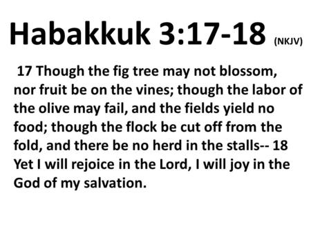Habakkuk 3:17-18 (NKJV)  17 Though the fig tree may not blossom, nor fruit be on the vines; though the labor of the olive may fail, and the fields yield.