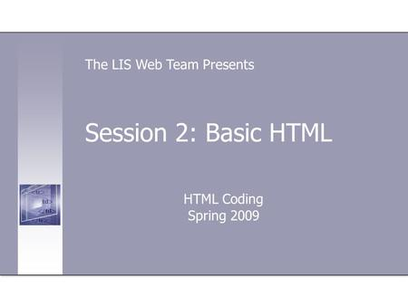 Session 2: Basic HTML HTML Coding Spring 2009 The LIS Web Team Presents.