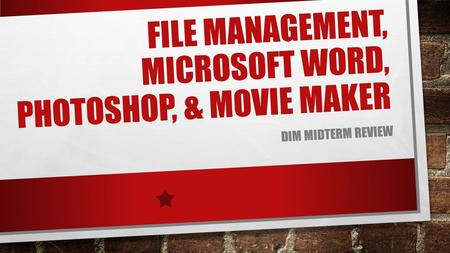 FILE MANAGEMENT, MICROSOFT WORD, PHOTOSHOP, & MOVIE MAKER DIM MIDTERM REVIEW.