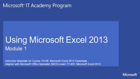 Instructor Materials for Course 70148: Microsoft Excel 2013 Essentials Aligned with Microsoft Office Specialist (MOS) exam 77-420: Microsoft Excel 2013.