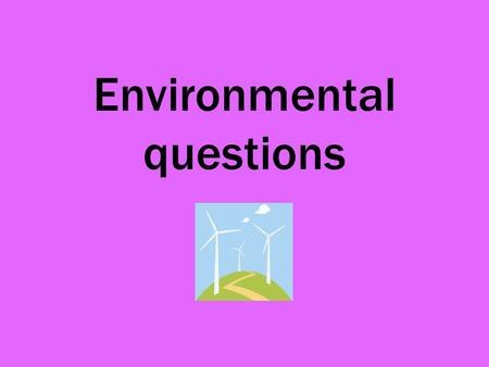 Environmental questions. Environmental issues are a priority if we are to save our planet. What is meant by the 'three R's'? Reduce Reuse Recycle.