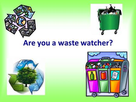 Are you a waste watcher?. 1. Do you recycle your old newspapers and magazines rather than just throw them out? A. Usually B. SometimesC. Never.