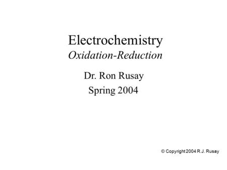 Electrochemistry Oxidation-Reduction Dr. Ron Rusay Spring 2004 © Copyright 2004 R.J. Rusay.