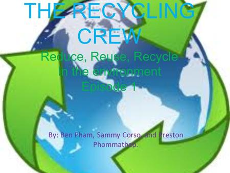 THE RECYCLING CREW Reduce, Reuse, Recycle In the environment Episode 1 By: Ben Pham, Sammy Corso, and Preston Phommathep.