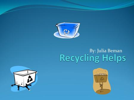 By: Julia Beman Recycle, Why? We recycle because it makes new things out of old things and it saves money. It also uses less energy and resources.