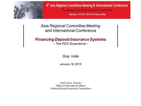 Asia Regional Committee Meeting and International Conference Financing Deposit Insurance Systems - The FDIC Experience - Goa, India January 19, 2010 Fred.
