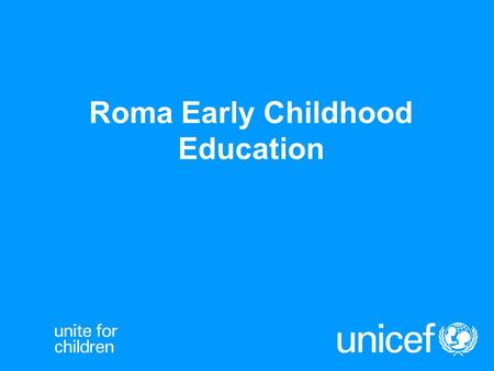 Roma Early Childhood Education. Why focus on Roma early education UNICEF - Roma Early Education.