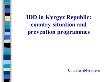 IDD in Kyrgyz Republic: country situation and prevention programmes Chinara Aidyralieva.