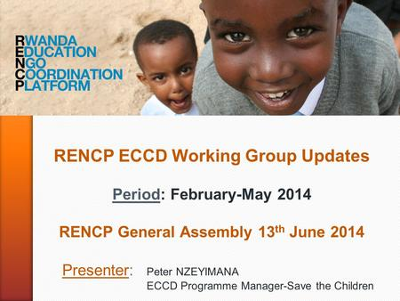 RENCP ECCD Working Group Updates Period: February-May 2014 RENCP General Assembly 13 th June 2014 Presenter: Peter NZEYIMANA ECCD Programme Manager-Save.