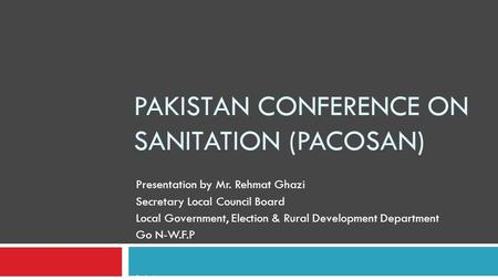 PAKISTAN CONFERENCE ON SANITATION (PACOSAN) Presentation by Mr. Rehmat Ghazi Secretary Local Council Board Local Government, Election & Rural Development.