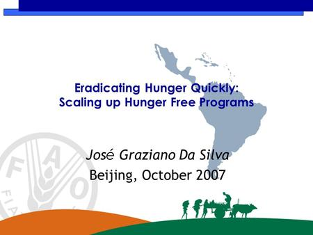 Eradicating Hunger Quickly: Scaling up Hunger Free Programs Jos é Graziano Da Silva Beijing, October 2007.