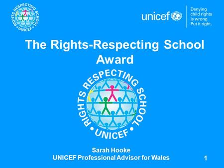 1 The Rights-Respecting School Award Sarah Hooke UNICEF Professional Advisor for Wales.