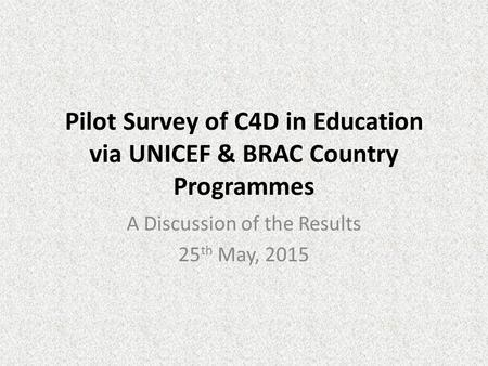 Pilot Survey of C4D in Education via UNICEF & BRAC Country Programmes A Discussion of the Results 25 th May, 2015.