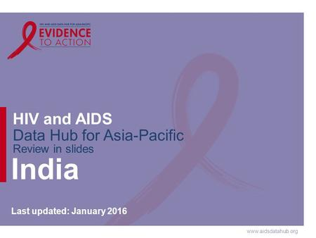 Www.aidsdatahub.org HIV and AIDS Data Hub for Asia-Pacific Review in slides India Last updated: January 2016.