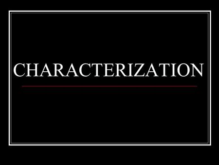 CHARACTERIZATION  Characterization is the process by which the writer reveals the personality of the character.