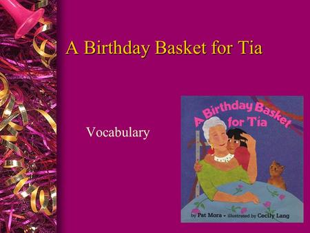 A Birthday Basket for Tia Vocabulary Let's Say the Words l aunt l bank l basket l collects l favorite l present l tradition l celebration l finally l.