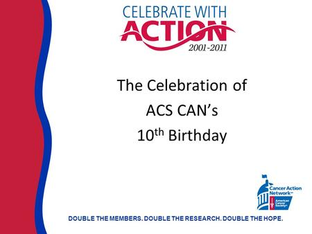 DOUBLE THE MEMBERS. DOUBLE THE RESEARCH. DOUBLE THE HOPE. The Celebration of ACS CAN's 10 th Birthday.