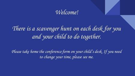 Welcome! There is a scavenger hunt on each desk for you and your child to do together. Please take home the conference form on your child's desk. If you.