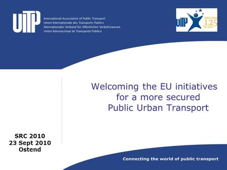 Welcoming the EU initiatives for a more secured Public Urban Transport SRC 2010 23 Sept 2010 Ostend.