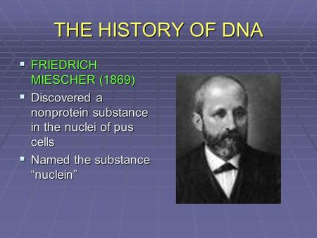 "THE HISTORY OF DNA  FRIEDRICH MIESCHER (1869)  Discovered a nonprotein substance in the nuclei of pus cells  Named the substance ""nuclein"""