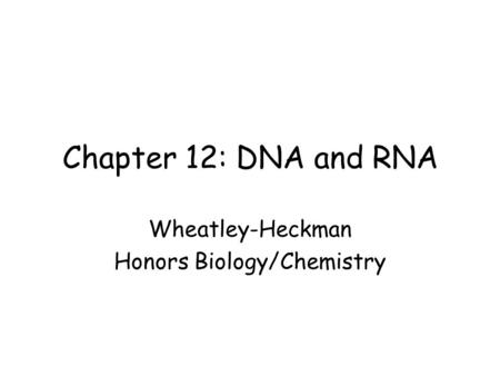 Chapter 12: DNA and RNA Wheatley-Heckman Honors Biology/Chemistry.
