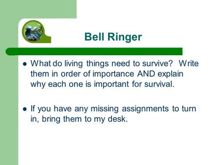 Bell Ringer What do living things need to survive? Write them in order of importance AND explain why each one is important for survival. If you have any.