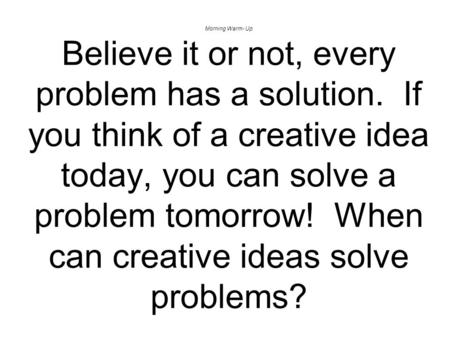 Morning Warm- Up Believe it or not, every problem has a solution. If you think of a creative idea today, you can solve a problem tomorrow! When can creative.