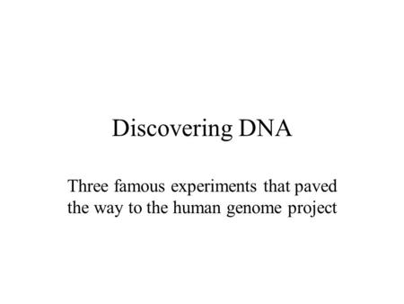 Discovering DNA Three famous experiments that paved the way to the human genome project.