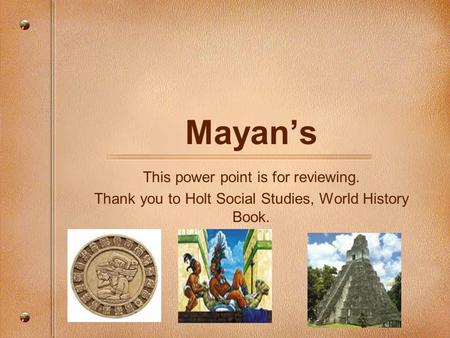 Mayan's This power point is for reviewing. Thank you to Holt Social Studies, World History Book.