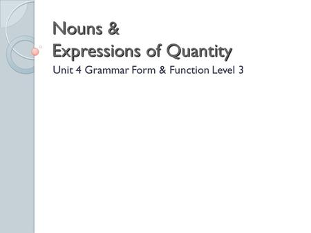 Nouns & Expressions of Quantity Unit 4 Grammar Form & Function Level 3.