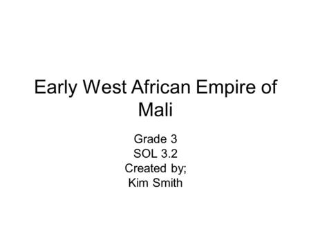Early West African Empire of Mali Grade 3 SOL 3.2 Created by; Kim Smith.