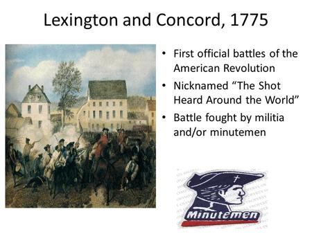"Lexington and Concord, 1775 First official battles of the American Revolution Nicknamed ""The Shot Heard Around the World"" Battle fought by militia and/or."
