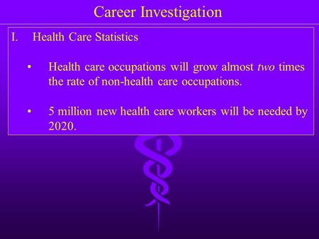 Career Investigation I.Health Care Statistics Health care occupations will grow almost two times the rate of non-health care occupations. 5 million new.