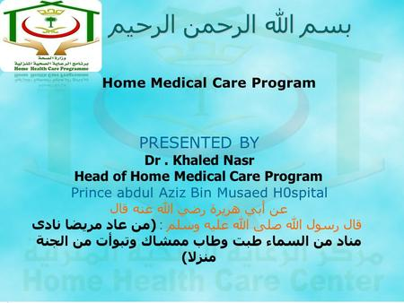 بسم الله الرحمن الرحيم PRESENTED BY Dr. Khaled Nasr Head of Home Medical Care Program Prince abdul Aziz Bin Musaed H0spital عن أبي هريرة رضي الله عنه قال.
