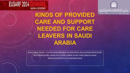 KINDS OF PROVIDED CARE AND SUPPORT NEEDED FOR CARE LEAVERS IN SAUDI ARABIA EUSARF 2014 - 13TH EUROPEAN SCIENTIFIC ASSOCIATION FOR RESIDENTIAL AND FOSTER.