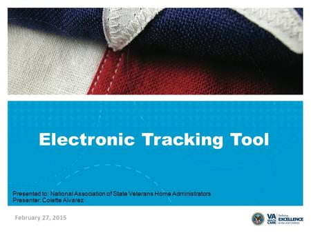 February 27, 2015 Electronic Tracking Tool Presented to: National Association of State Veterans Home Administrators Presenter: Colette Alvarez.