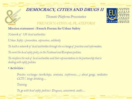 DEMOCRACY, CITIES AND DRUGS II Thematic Platforms Presentation FRENCH NATIONAL PLATEFORM Mission statement : French Forum for Urban Safety Network of 120.